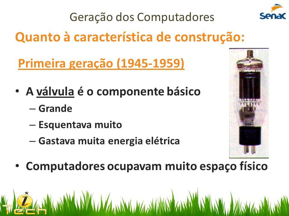 Quanto à característica de construção: Primeira geração (1945-1959) A válvula é o componente básico – Grande – Esquentava muito – Gastava muita energi