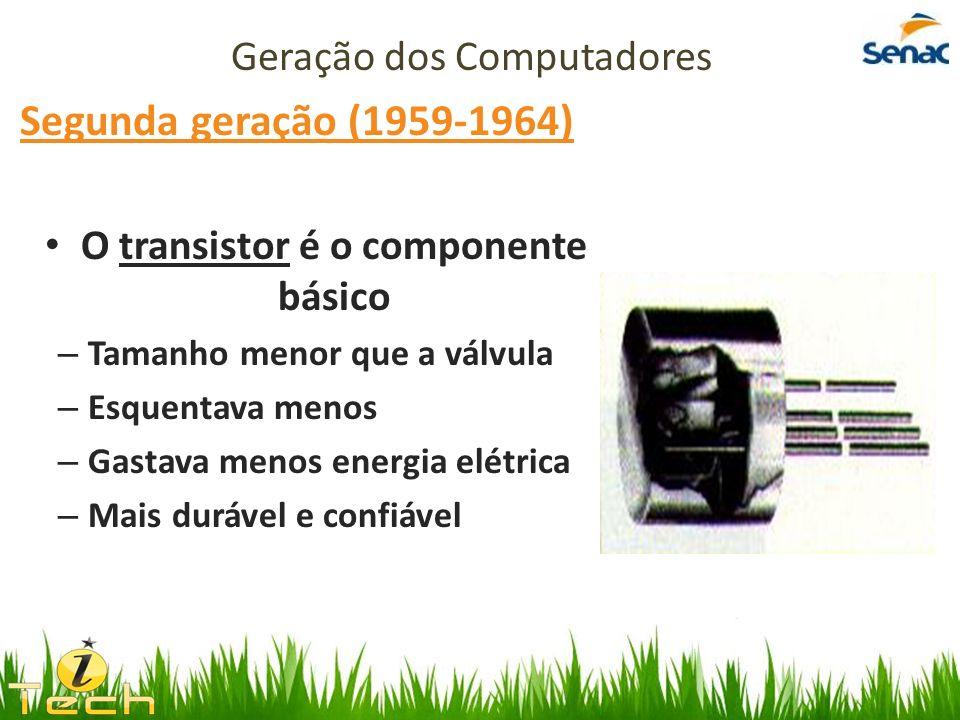 Segunda geração (1959-1964) O transistor é o componente básico – Tamanho menor que a válvula – Esquentava menos – Gastava menos energia elétrica – Mai