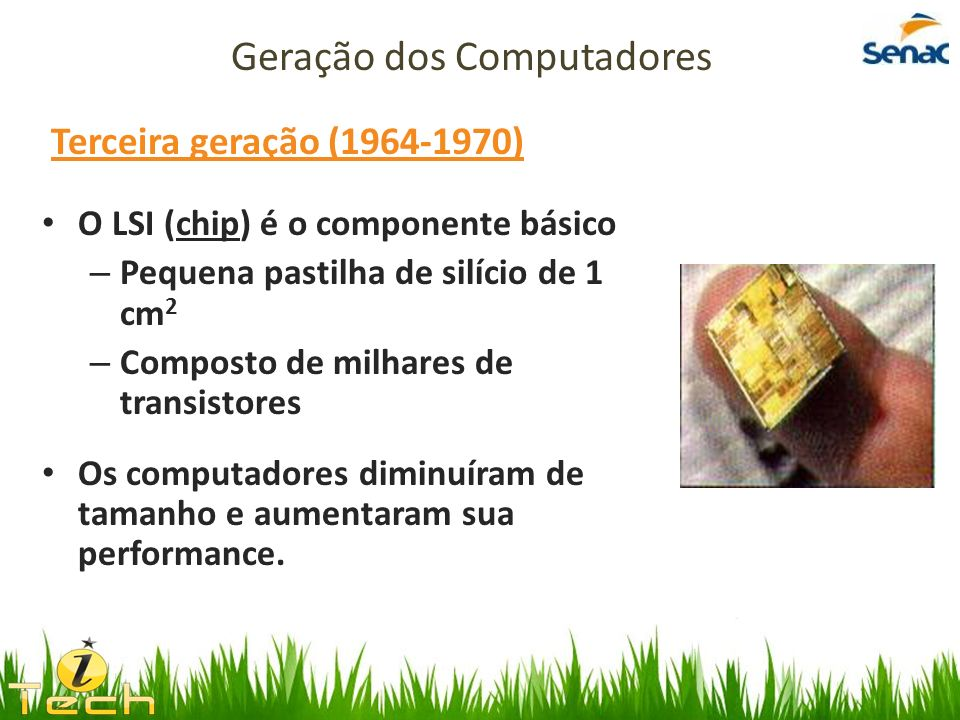 Terceira geração (1964-1970) O LSI (chip) é o componente básico – Pequena pastilha de silício de 1 cm 2 – Composto de milhares de transistores Os comp