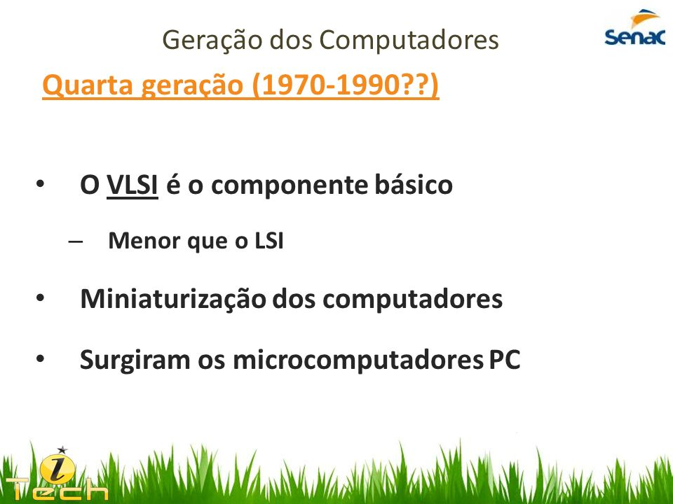 Quarta geração (1970-1990??) O VLSI é o componente básico – Menor que o LSI Miniaturização dos computadores Surgiram os microcomputadores PC Geração d