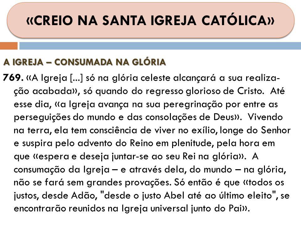 A IGREJA – CONSUMADA NA GLÓRIA 769. «A Igreja [...] só na glória celeste alcançará a sua realiza- ção acabada», só quando do regresso glorioso de Cris
