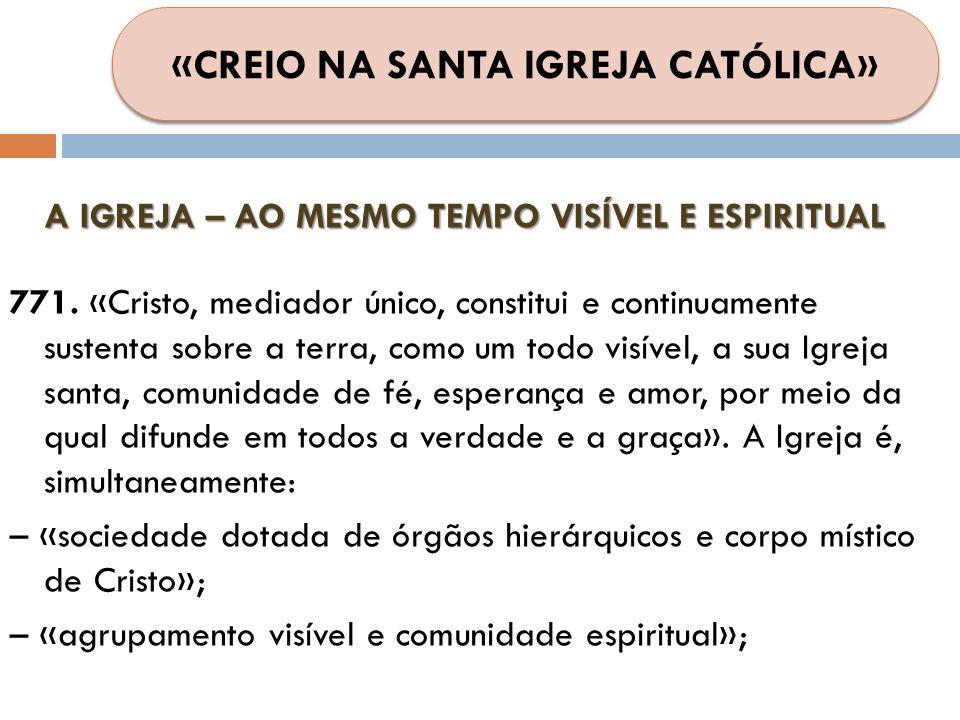 A IGREJA – AO MESMO TEMPO VISÍVEL E ESPIRITUAL 771. «Cristo, mediador único, constitui e continuamente sustenta sobre a terra, como um todo visível, a