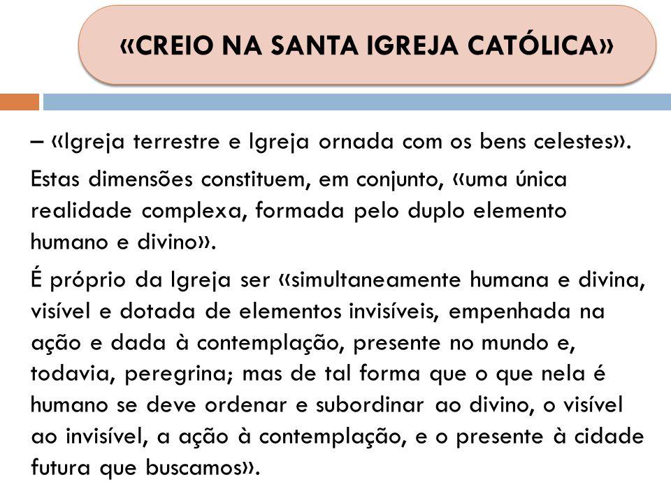 – «Igreja terrestre e Igreja ornada com os bens celestes». Estas dimensões constituem, em conjunto, «uma única realidade complexa, formada pelo duplo