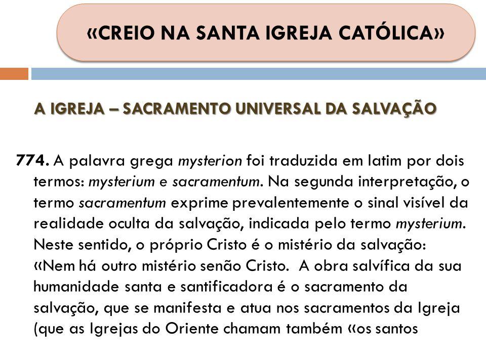 A IGREJA – SACRAMENTO UNIVERSAL DA SALVAÇÃO 774. A palavra grega mysterion foi traduzida em latim por dois termos: mysterium e sacramentum. Na segunda