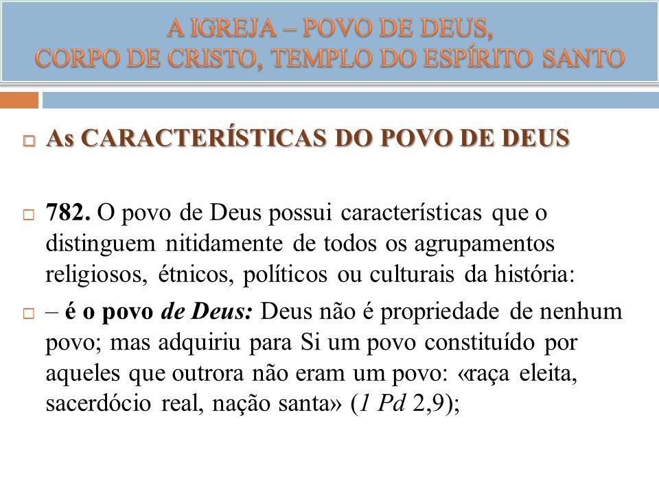 As CARACTERÍSTICAS DO POVO DE DEUS As CARACTERÍSTICAS DO POVO DE DEUS 782. O povo de Deus possui características que o distinguem nitidamente de todos
