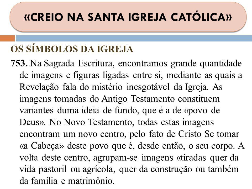OS SÍMBOLOS DA IGREJA 753. Na Sagrada Escritura, encontramos grande quantidade de imagens e figuras ligadas entre si, mediante as quais a Revelação fa