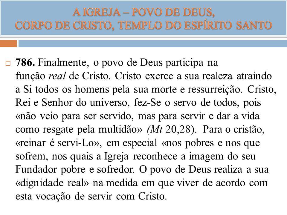 786. Finalmente, o povo de Deus participa na função real de Cristo. Cristo exerce a sua realeza atraindo a Si todos os homens pela sua morte e ressurr