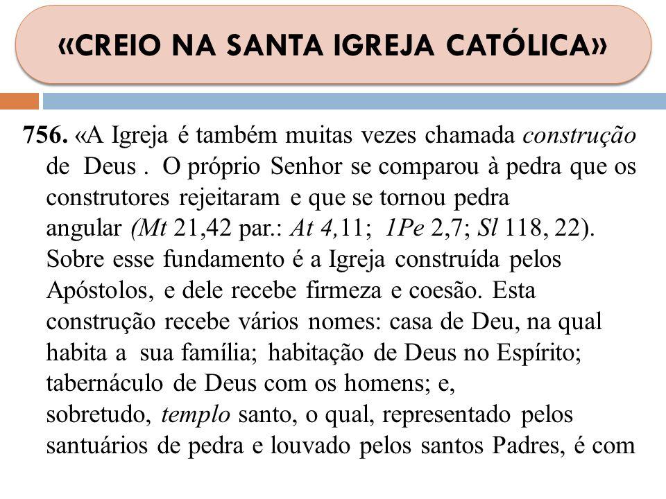 756. «A Igreja é também muitas vezes chamada construção de Deus. O próprio Senhor se comparou à pedra que os construtores rejeitaram e que se tornou p
