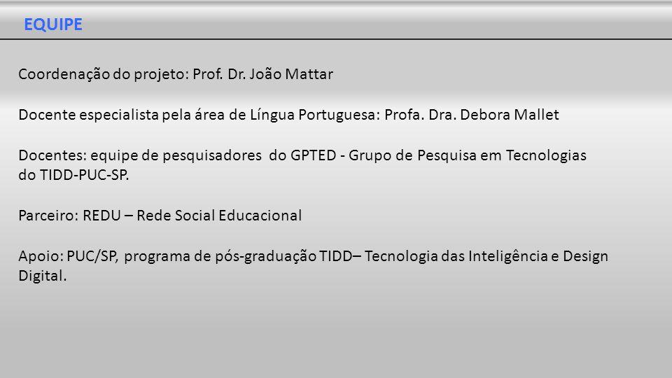 EQUIPE Coordenação do projeto: Prof. Dr. João Mattar Docente especialista pela área de Língua Portuguesa: Profa. Dra. Debora Mallet Docentes: equipe d