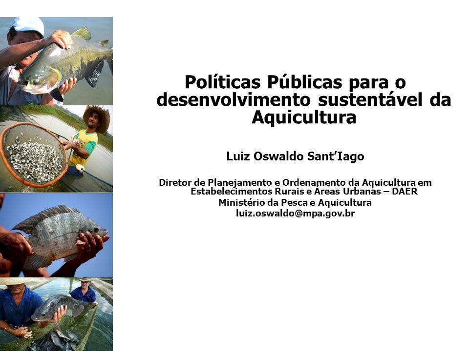 Políticas Públicas para o desenvolvimento sustentável da Aquicultura Luiz Oswaldo SantIago Diretor de Planejamento e Ordenamento da Aquicultura em Est