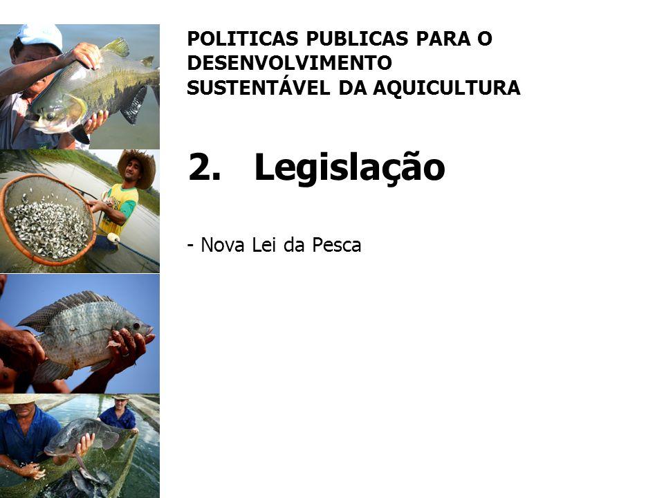 POLITICAS PUBLICAS PARA O DESENVOLVIMENTO SUSTENTÁVEL DA AQUICULTURA 2.Legislação - Nova Lei da Pesca