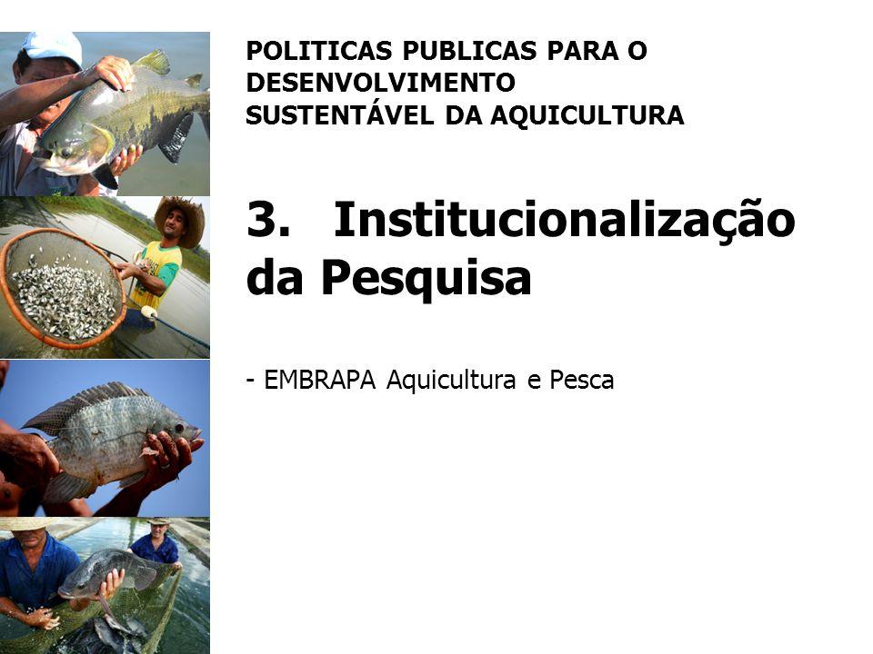 POLITICAS PUBLICAS PARA O DESENVOLVIMENTO SUSTENTÁVEL DA AQUICULTURA 3.Institucionalização da Pesquisa - EMBRAPA Aquicultura e Pesca