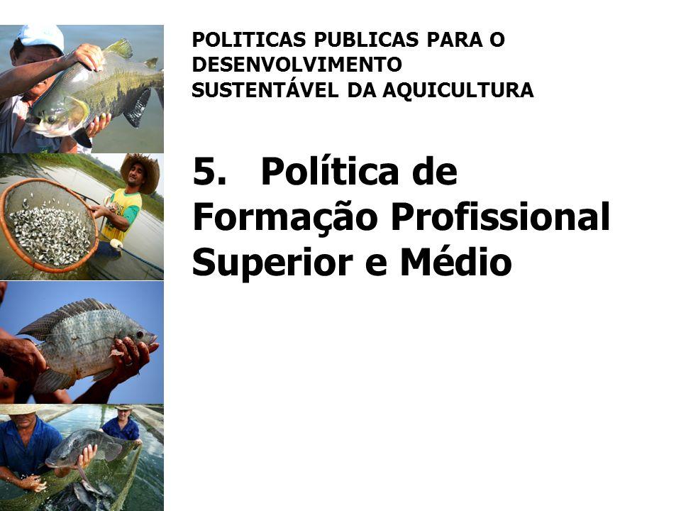 POLITICAS PUBLICAS PARA O DESENVOLVIMENTO SUSTENTÁVEL DA AQUICULTURA 5.Política de Formação Profissional Superior e Médio