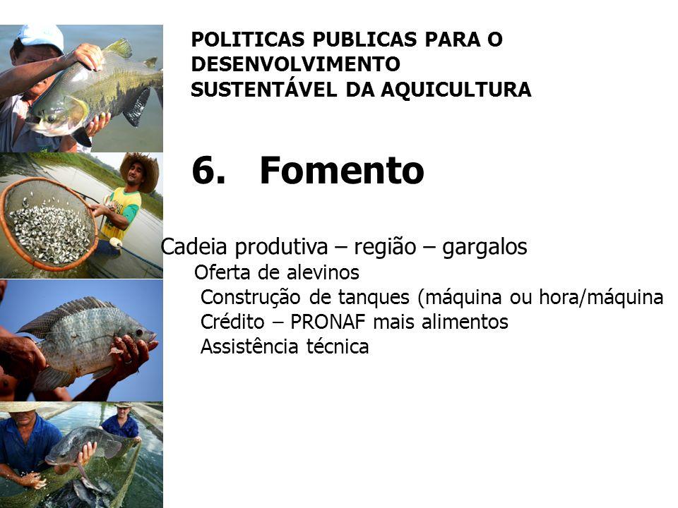 POLITICAS PUBLICAS PARA O DESENVOLVIMENTO SUSTENTÁVEL DA AQUICULTURA 6.Fomento Cadeia produtiva – região – gargalos Oferta de alevinos Construção de t