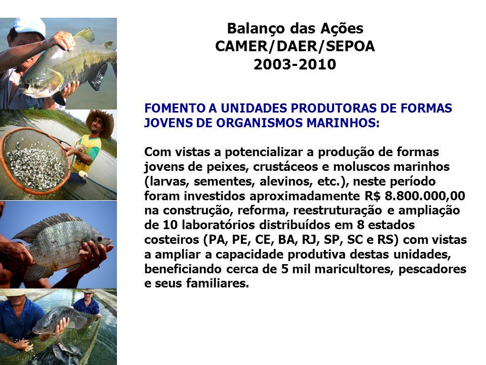 Balanço das Ações CAMER/DAER/SEPOA 2003-2010 FOMENTO A UNIDADES PRODUTORAS DE FORMAS JOVENS DE ORGANISMOS MARINHOS: Com vistas a potencializar a produ