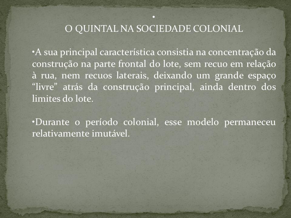 O QUINTAL NA SOCIEDADE COLONIAL A sua principal característica consistia na concentração da construção na parte frontal do lote, sem recuo em relação