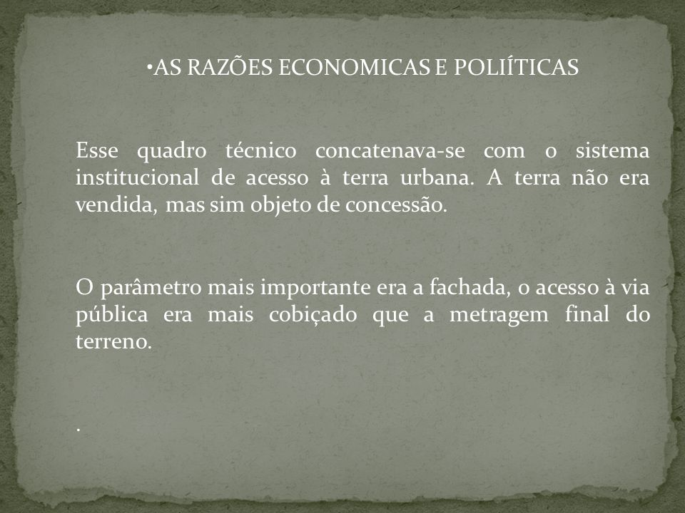 AS RAZÕES ECONOMICAS E POLIÍTICAS Esse quadro técnico concatenava-se com o sistema institucional de acesso à terra urbana. A terra não era vendida, ma