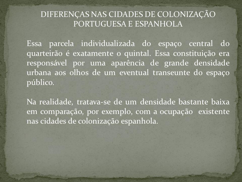 DIFERENÇAS NAS CIDADES DE COLONIZAÇÃO PORTUGUESA E ESPANHOLA Essa parcela individualizada do espaço central do quarteirão é exatamente o quintal. Essa