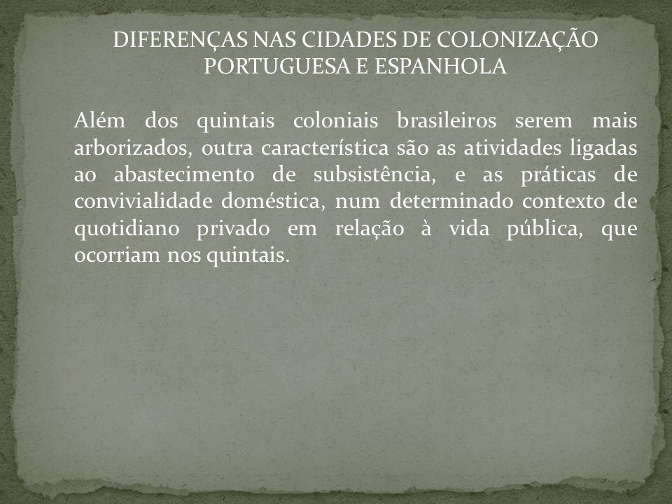 DIFERENÇAS NAS CIDADES DE COLONIZAÇÃO PORTUGUESA E ESPANHOLA Além dos quintais coloniais brasileiros serem mais arborizados, outra característica são