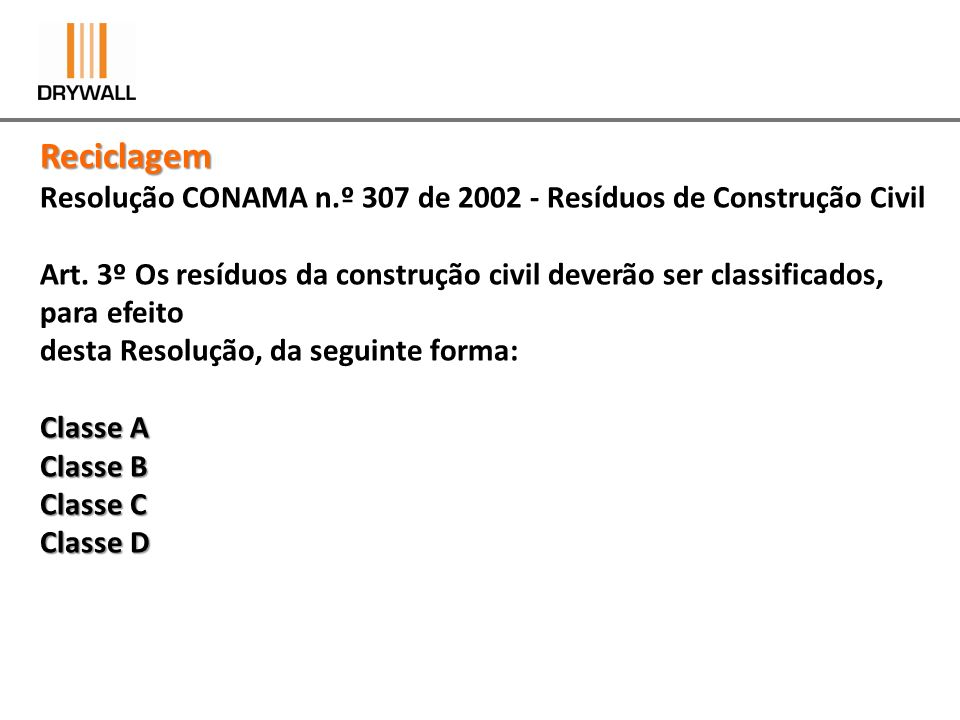 Reciclagem Resolução CONAMA n.º 307 de 2002 - Resíduos de Construção Civil Art. 3º Os resíduos da construção civil deverão ser classificados, para efe