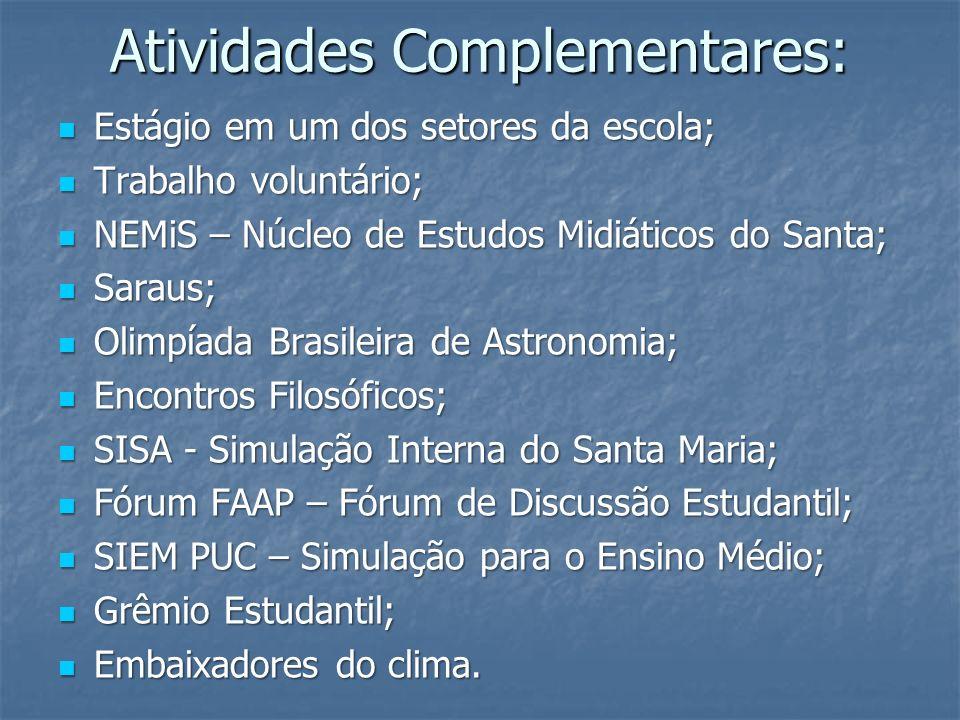 Atividades Complementares: Estágio em um dos setores da escola; Estágio em um dos setores da escola; Trabalho voluntário; Trabalho voluntário; NEMiS – Núcleo de Estudos Midiáticos do Santa; NEMiS – Núcleo de Estudos Midiáticos do Santa; Saraus; Saraus; Olimpíada Brasileira de Astronomia; Olimpíada Brasileira de Astronomia; Encontros Filosóficos; Encontros Filosóficos; SISA - Simulação Interna do Santa Maria; SISA - Simulação Interna do Santa Maria; Fórum FAAP – Fórum de Discussão Estudantil; Fórum FAAP – Fórum de Discussão Estudantil; SIEM PUC – Simulação para o Ensino Médio; SIEM PUC – Simulação para o Ensino Médio; Grêmio Estudantil; Grêmio Estudantil; Embaixadores do clima.