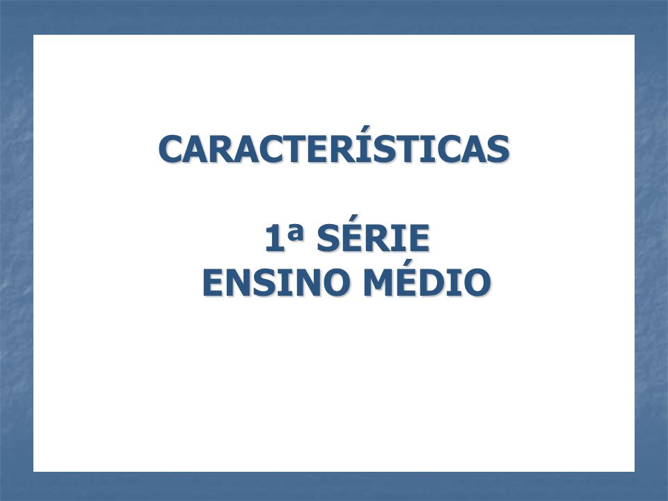 CARACTERÍSTICAS 1ª SÉRIE ENSINO MÉDIO