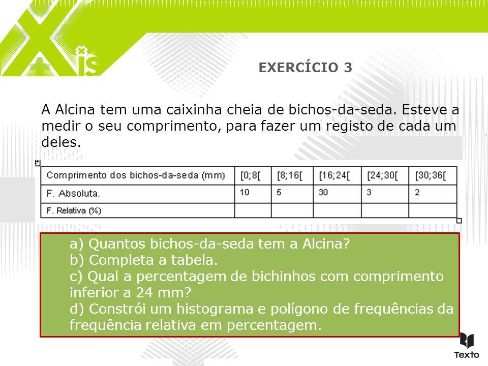 EXERCÍCIO 3 A Alcina tem uma caixinha cheia de bichos-da-seda. Esteve a medir o seu comprimento, para fazer um registo de cada um deles. a) Quantos bi