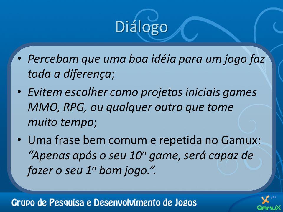 Diálogo Percebam que uma boa idéia para um jogo faz toda a diferença; Evitem escolher como projetos iniciais games MMO, RPG, ou qualquer outro que tom
