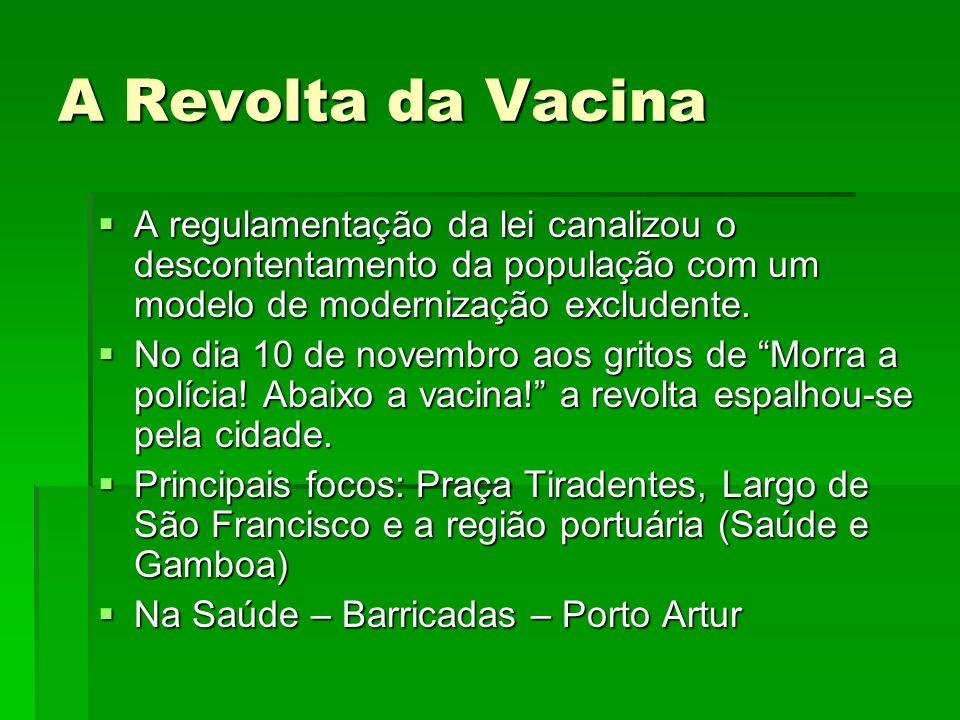 A Revolta da Vacina A regulamentação da lei canalizou o descontentamento da população com um modelo de modernização excludente. No dia 10 de novembro
