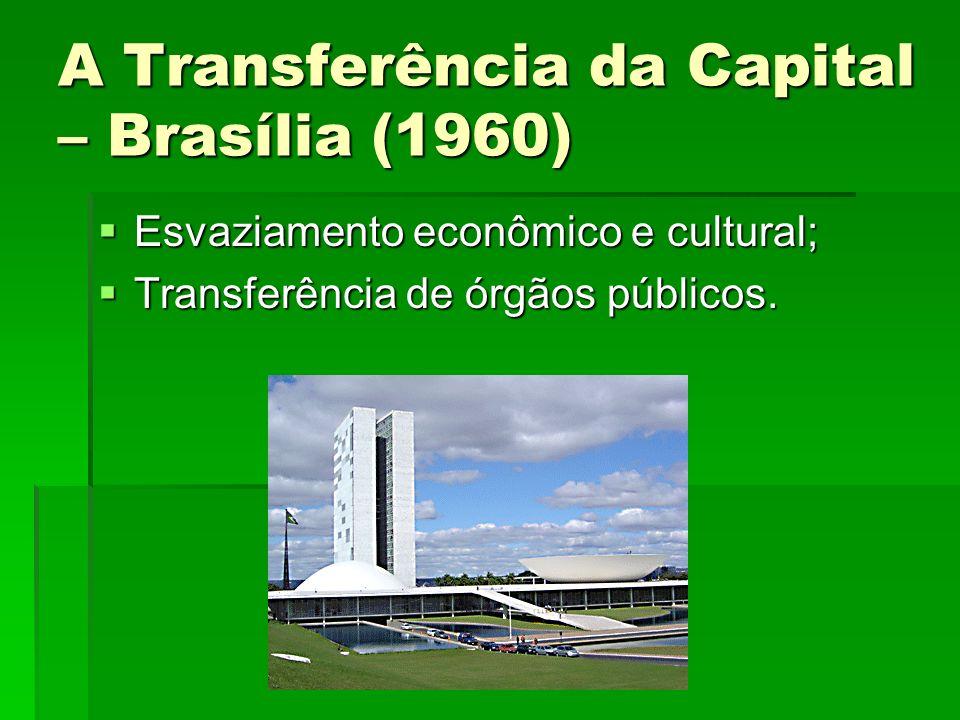 A Transferência da Capital – Brasília (1960) Esvaziamento econômico e cultural; Esvaziamento econômico e cultural; Transferência de órgãos públicos. T
