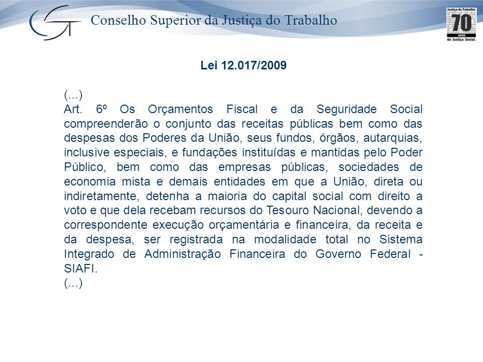 Conselho Superior da Justiça do Trabalho Lei 12.017/2009 (...) Art. 6º Os Orçamentos Fiscal e da Seguridade Social compreenderão o conjunto das receit