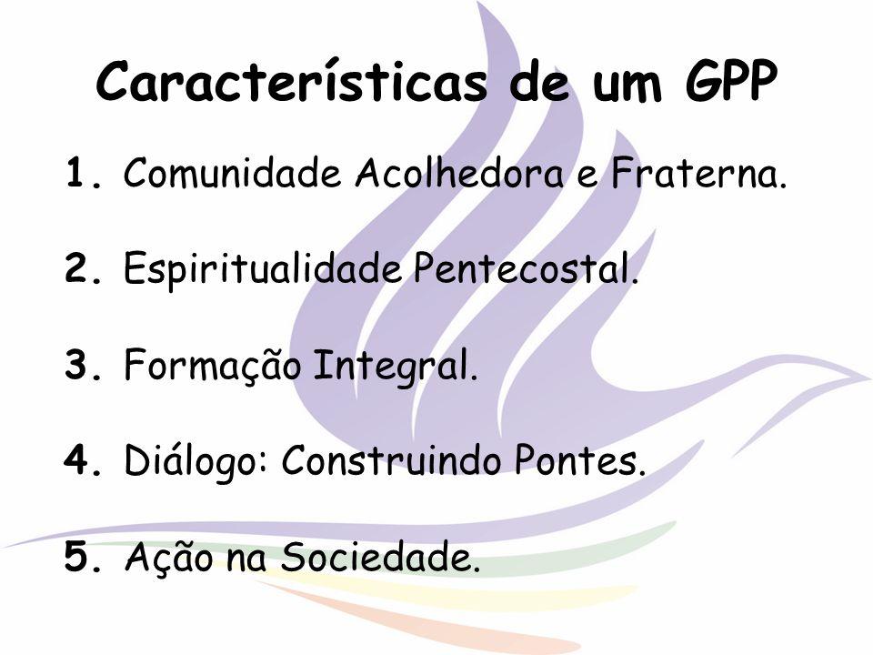 Características de um GPP 1. Comunidade Acolhedora e Fraterna. 2. Espiritualidade Pentecostal. 3. Formação Integral. 4. Diálogo: Construindo Pontes. 5