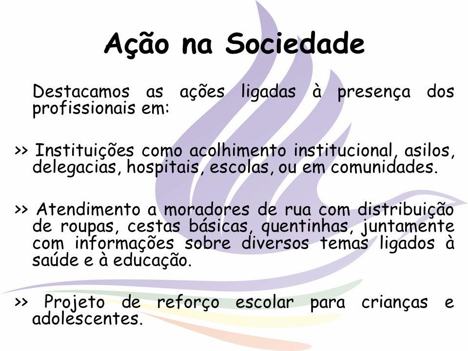 Ação na Sociedade Destacamos as ações ligadas à presença dos profissionais em: >> Instituições como acolhimento institucional, asilos, delegacias, hos