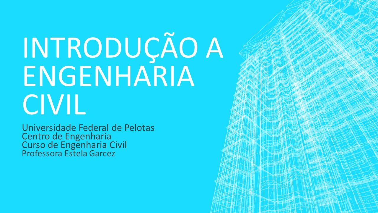 INTRODUÇÃO A ENGENHARIA CIVIL Universidade Federal de Pelotas Centro de Engenharia Curso de Engenharia Civil Professora Estela Garcez