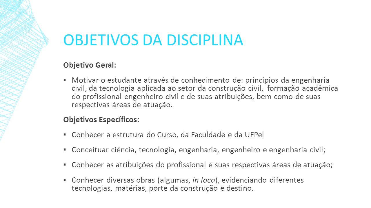 OBJETIVOS DA DISCIPLINA Objetivo Geral: Motivar o estudante através de conhecimento de: princípios da engenharia civil, da tecnologia aplicada ao seto
