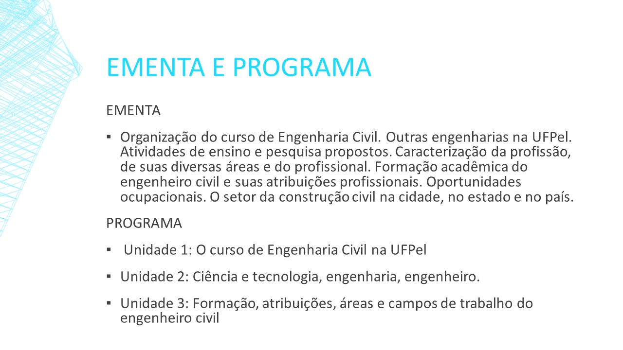 EMENTA E PROGRAMA EMENTA Organização do curso de Engenharia Civil. Outras engenharias na UFPel. Atividades de ensino e pesquisa propostos. Caracteriza