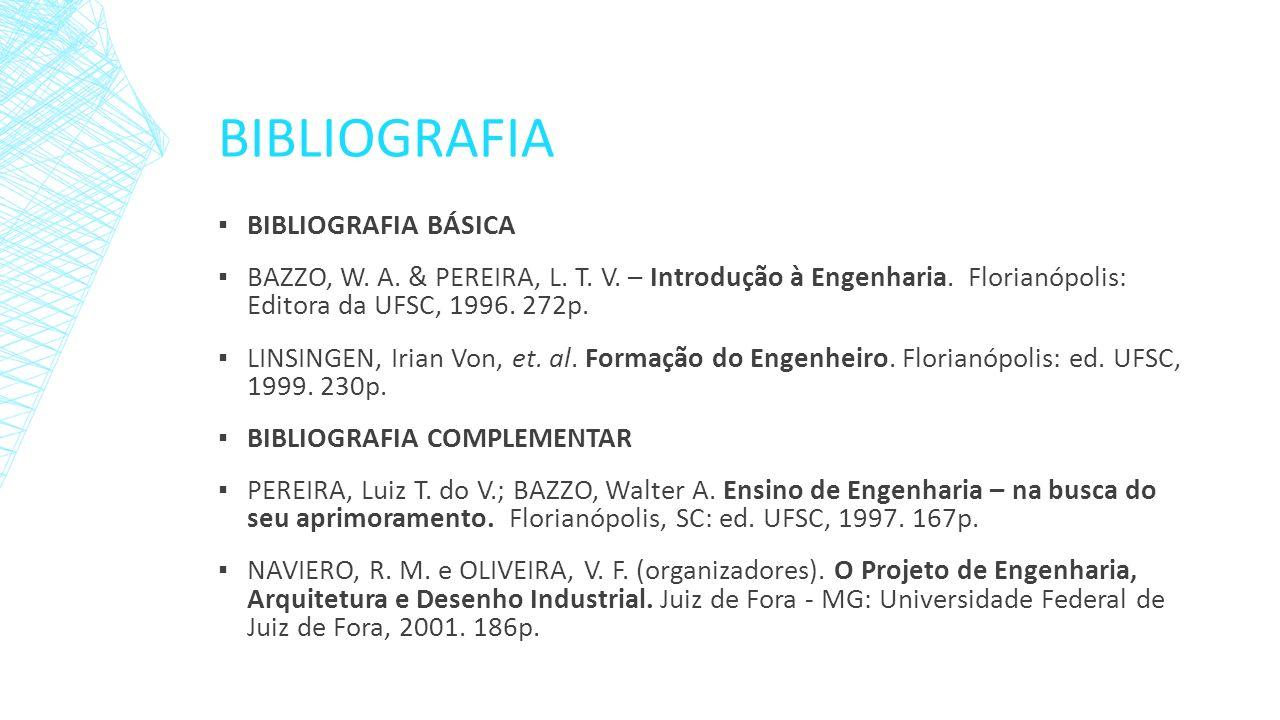 BIBLIOGRAFIA BIBLIOGRAFIA BÁSICA BAZZO, W. A. & PEREIRA, L. T. V. – Introdução à Engenharia. Florianópolis: Editora da UFSC, 1996. 272p. LINSINGEN, Ir