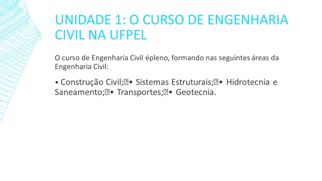 UNIDADE 1: O CURSO DE ENGENHARIA CIVIL NA UFPEL O curso de Engenharia Civil épleno, formando nas seguintes áreas da Engenharia Civil: Construção Civil