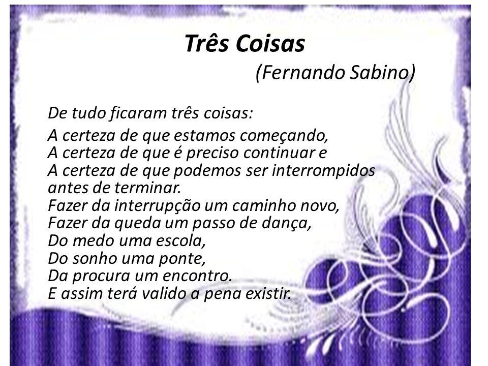 Três Coisas (Fernando Sabino) De tudo ficaram três coisas: A certeza de que estamos começando, A certeza de que é preciso continuar e A certeza de que podemos ser interrompidos antes de terminar.