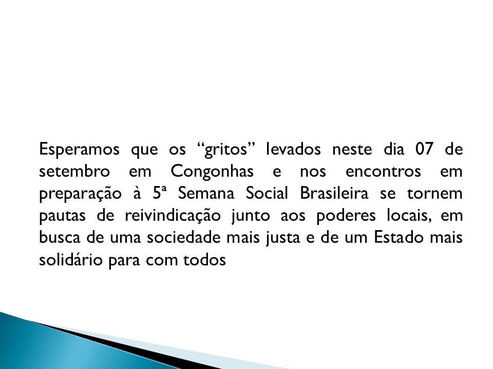 Esperamos que os gritos levados neste dia 07 de setembro em Congonhas e nos encontros em preparação à 5ª Semana Social Brasileira se tornem pautas de
