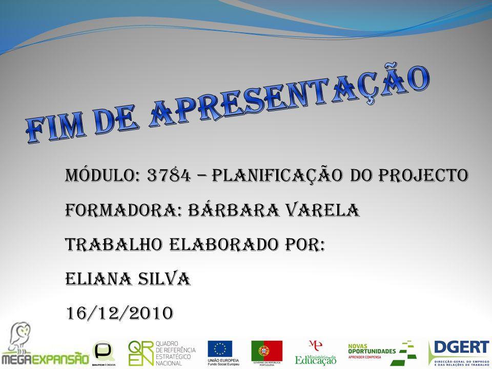 Módulo: 3784 – Planificação do Projecto Formadora: Bárbara Varela Trabalho elaborado por: Eliana Silva 16/12/2010