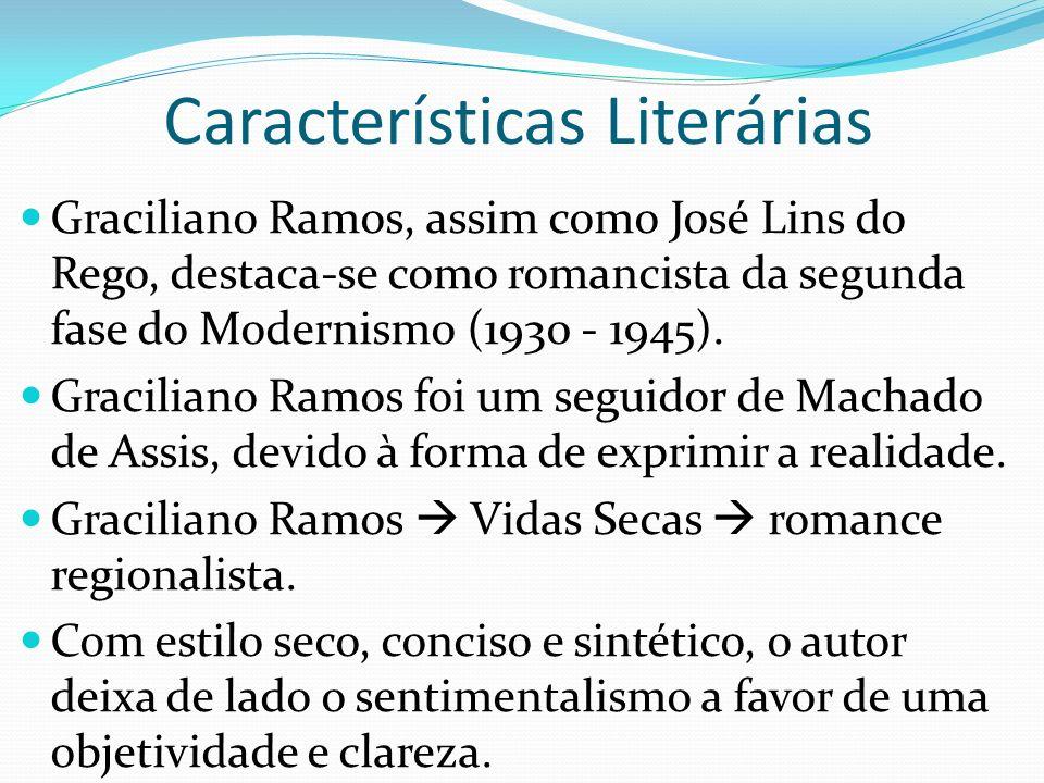 Características Literárias Graciliano Ramos, assim como José Lins do Rego, destaca-se como romancista da segunda fase do Modernismo (1930 - 1945).