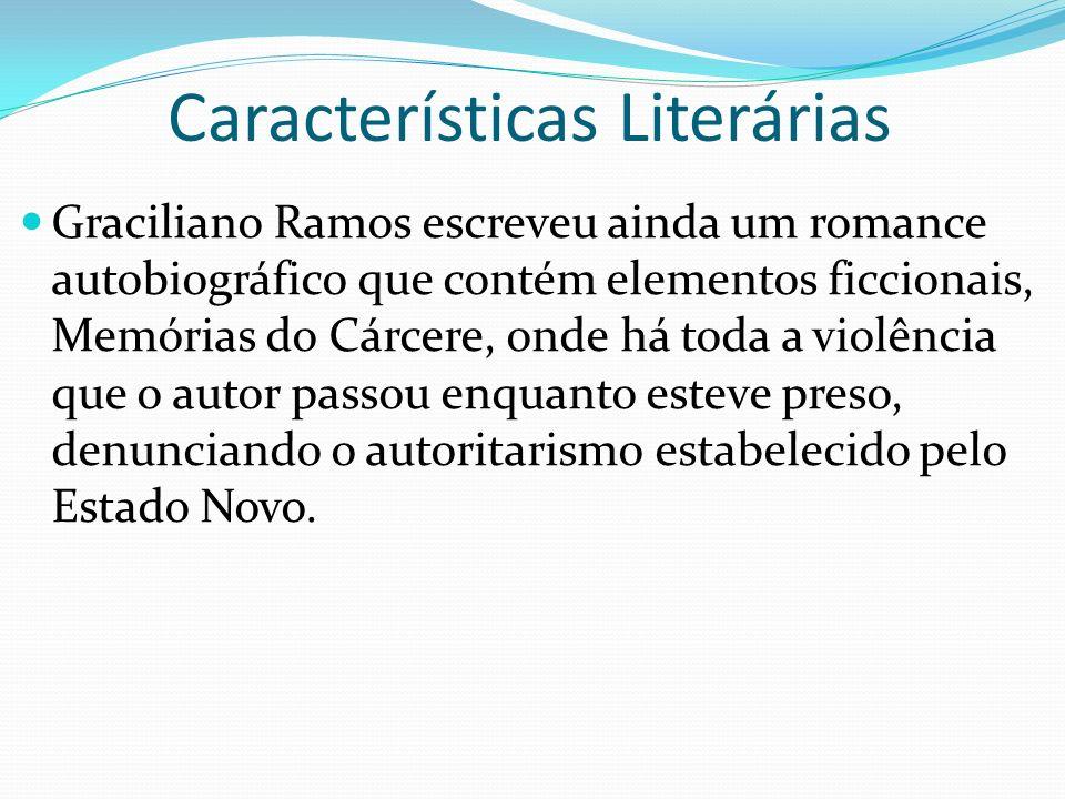Características Literárias Graciliano Ramos escreveu ainda um romance autobiográfico que contém elementos ficcionais, Memórias do Cárcere, onde há toda a violência que o autor passou enquanto esteve preso, denunciando o autoritarismo estabelecido pelo Estado Novo.