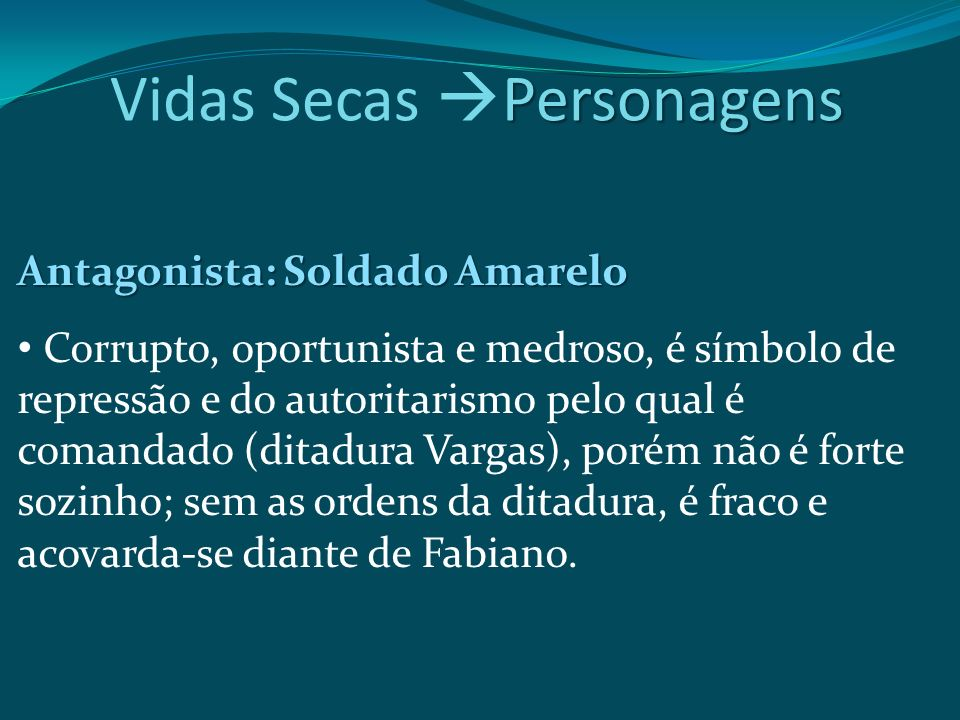 Antagonista: Soldado Amarelo Corrupto, oportunista e medroso, é símbolo de repressão e do autoritarismo pelo qual é comandado (ditadura Vargas), porém