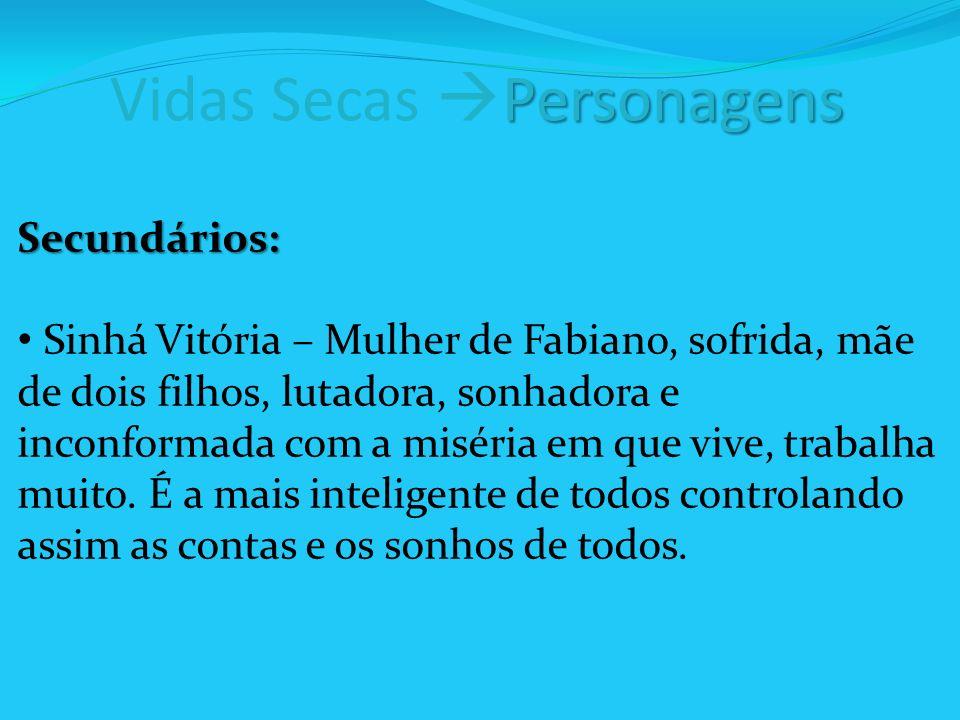 Personagens Vidas Secas Personagens Secundários: Sinhá Vitória – Mulher de Fabiano, sofrida, mãe de dois filhos, lutadora, sonhadora e inconformada com a miséria em que vive, trabalha muito.