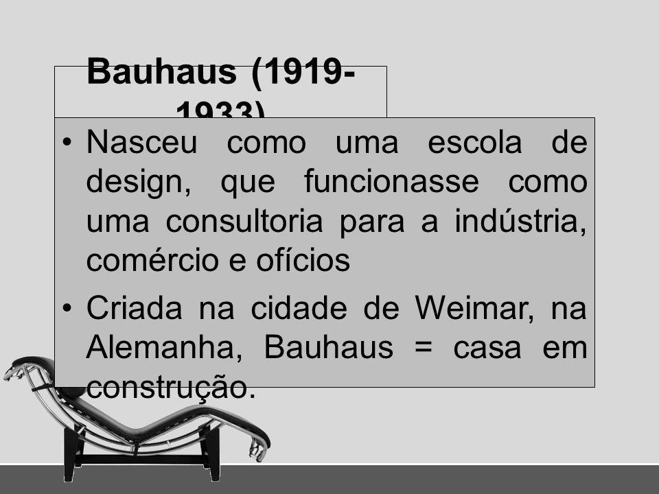 Bauhaus (1919- 1933) Nasceu como uma escola de design, que funcionasse como uma consultoria para a indústria, comércio e ofícios Criada na cidade de W
