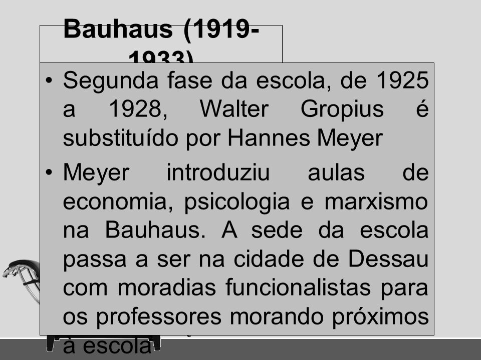 Bauhaus (1919- 1933) Segunda fase da escola, de 1925 a 1928, Walter Gropius é substituído por Hannes Meyer Meyer introduziu aulas de economia, psicolo