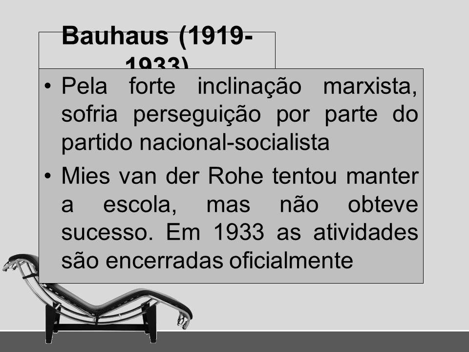 Bauhaus (1919- 1933) Pela forte inclinação marxista, sofria perseguição por parte do partido nacional-socialista Mies van der Rohe tentou manter a esc