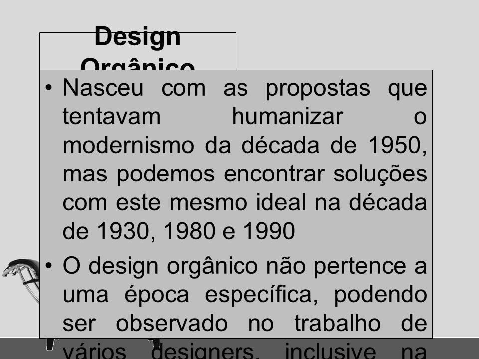 Design Orgânico Nasceu com as propostas que tentavam humanizar o modernismo da década de 1950, mas podemos encontrar soluções com este mesmo ideal na