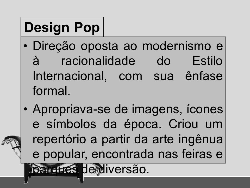 Design Pop Direção oposta ao modernismo e à racionalidade do Estilo Internacional, com sua ênfase formal. Apropriava-se de imagens, ícones e símbolos